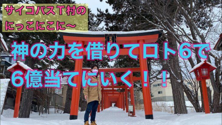 【サイコパスT村のにっこにこに〜】ロト6で神の力を借りて6億当てにいく!!