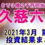 元ロト6で3億2千万円当てた男・久慈六郎 2021年3月 第2週の投資結果まとめ