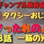 重度ギャンブル依存症男 タクシーおじさん 第3話 一筋の光