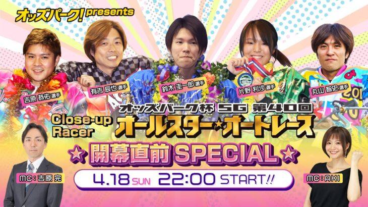 【オッズパーク presents Close-up Racer オールスターオートレース 開幕直前SPECIAL】 4月18日(日)22:00~23:00