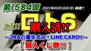 第1584回 ロト6~JRAの星矢式@④LINECard!!~【購入くじ券公開!!】~(2021年05月10日(月)抽選)~前回も、また2数字w 今回は、3点!!