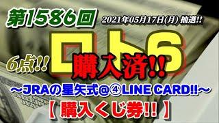 第1586回 ロト6~JRAの星矢式@④LINECard!!~【購入くじ券公開!!】~(2021年05月17日(月)抽選)~前回再び、2数字に…。今回も、6点!! ロト7当選の勢いに続くか…!?