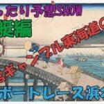 ゆったり予想SHOW 東海道公営ギャンブルの旅その4  ボートレース浜名湖編
