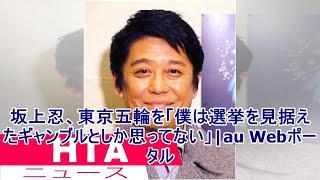 坂上忍、東京五輪を「僕は選挙を見据えたギャンブルとしか思ってない」|au Webポータル